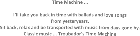 Time Machine ...  I'll take you back in time with ballads and love songs from yesteryears. Sit back, relax and be transported with music from days gone by. Classic music ... Troubador's Time Machine